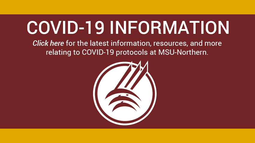 Covid-19 Information. Click here for the latest information, resources, and more relating to COVID-19 protocols at MSU-Northern. [Northern logo]