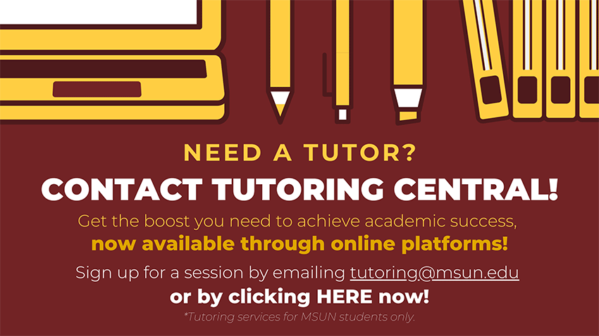 Need a Tutor? Contact Tutoring Central! Get the boost you need to achieve academic success. Now available through online platforms! Sign up for a session by emailing tutoring@msun.edu or click here now. ***Tutoring services for MSUN students only.